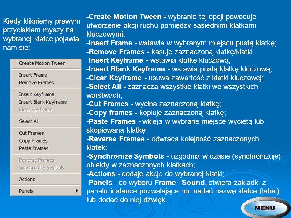 -Create Motion Tween - wybranie tej opcji powoduje utworzenie akcji ruchu pomiędzy sąsiednimi klatkami kluczowymi; -Insert Frame - wstawia w wybranym miejscu pustą klatkę; -Remove Frames - kasuje zaznaczoną klatkę/klatki -Insert Keyframe - wstawia klatkę kluczową; -Insert Blank Keyframe - wstawia pustą klatkę kluczową; -Clear Keyframe - usuwa zawartość z klatki kluczowej; -Select All - zaznacza wszystkie klatki we wszystkich warstwach; -Cut Frames - wycina zaznaczoną klatkę; -Copy frames - kopiuje zaznaczoną klatkę; -Paste Frames - wkleja w wybrane miejsce wyciętą lub skopiowaną klatkę -Reverse Frames - odwraca kolejność zaznaczonych klatek; -Synchronize Symbols - uzgadnia w czasie (synchronizuje) obiekty w zaznaczonych klatkach; -Actions - dodaje akcje do wybranej klatki; -Panels - do wyboru Frame i Sound, otwiera zakładki z panelu instance pozwalające np. nadać nazwę klatce (label) lub dodać do niej dźwięk.
