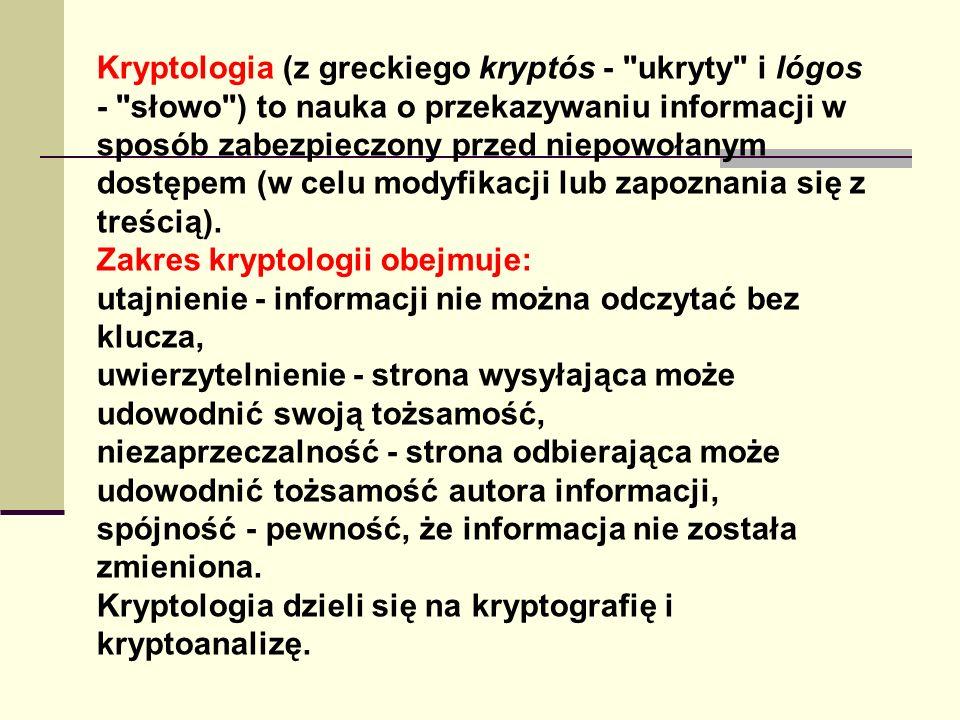 Kryptologia (z greckiego kryptós - ukryty i lógos - słowo ) to nauka o przekazywaniu informacji w sposób zabezpieczony przed niepowołanym dostępem (w celu modyfikacji lub zapoznania się z treścią).