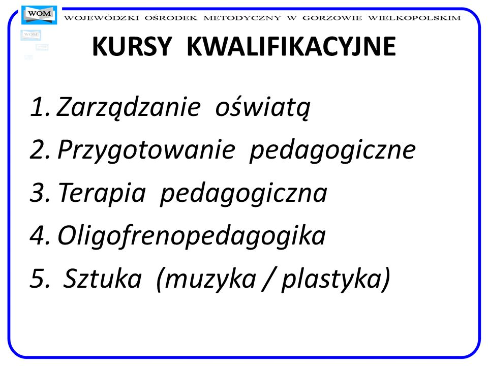 KURSY KWALIFIKACYJNEZarządzanie oświatą. Przygotowanie pedagogiczne. Terapia pedagogiczna. Oligofrenopedagogika.