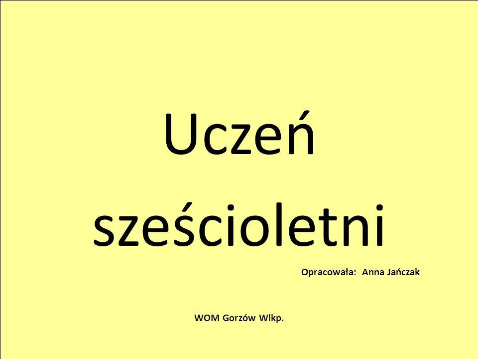 Uczeń sześcioletni Opracowała: Anna Jańczak WOM Gorzów Wlkp.