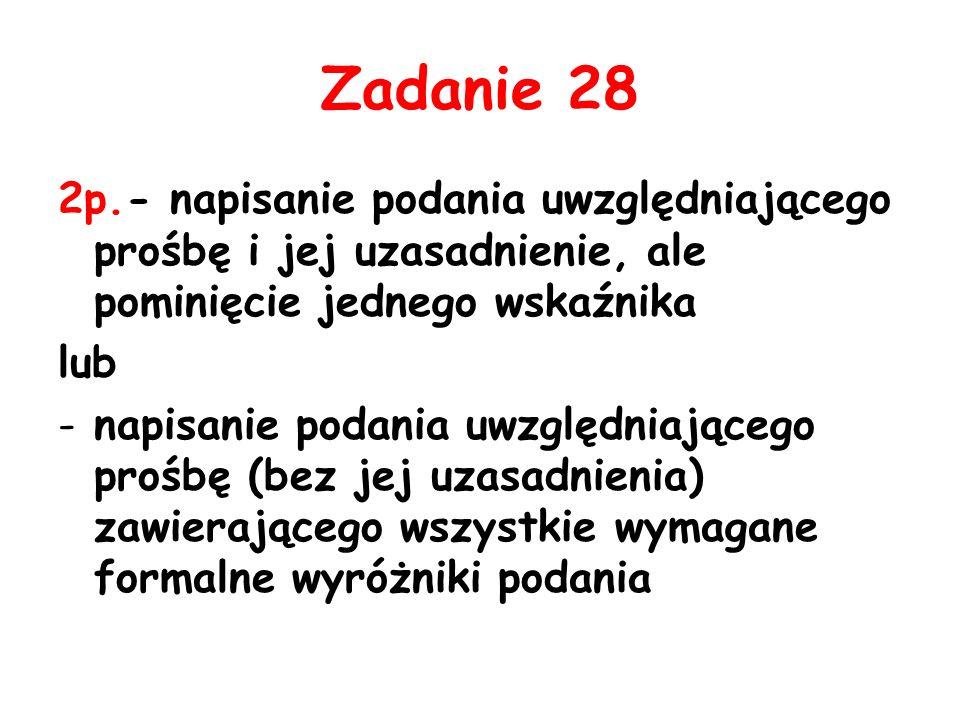 Zadanie 28 2p.- napisanie podania uwzględniającego prośbę i jej uzasadnienie, ale pominięcie jednego wskaźnika.