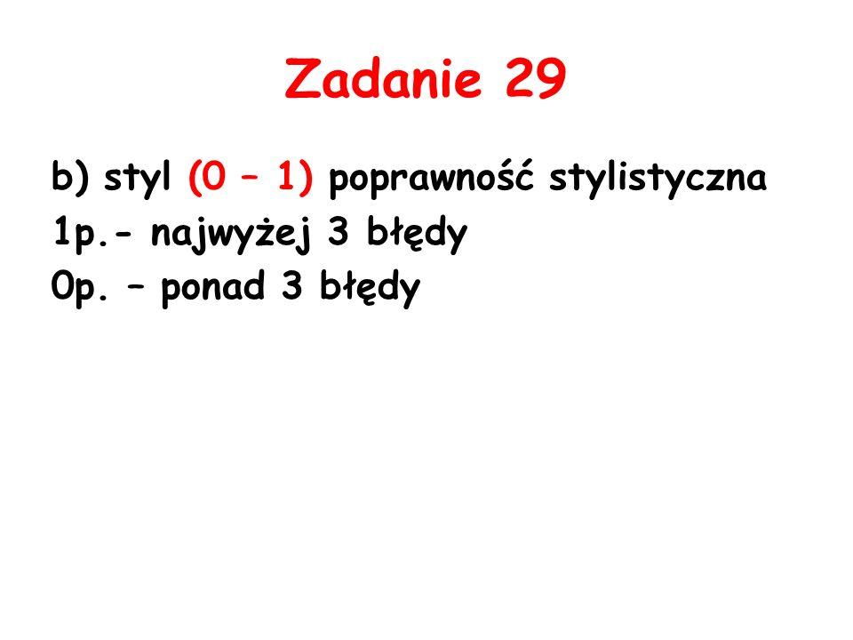 Zadanie 29 b) styl (0 – 1) poprawność stylistyczna 1p.- najwyżej 3 błędy 0p. – ponad 3 błędy