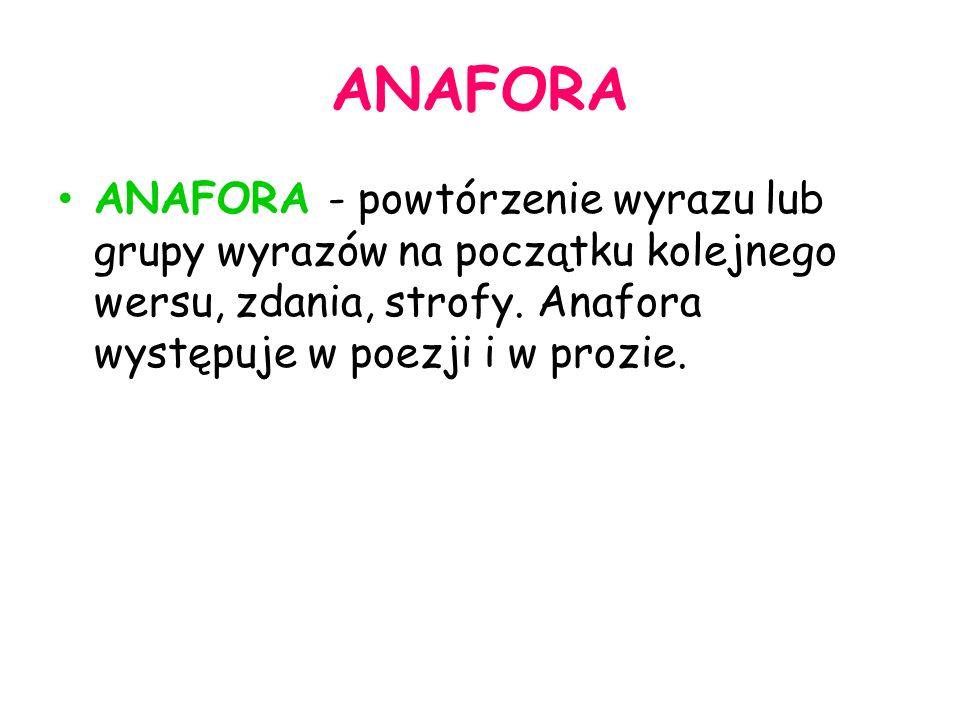 ANAFORA ANAFORA - powtórzenie wyrazu lub grupy wyrazów na początku kolejnego wersu, zdania, strofy.