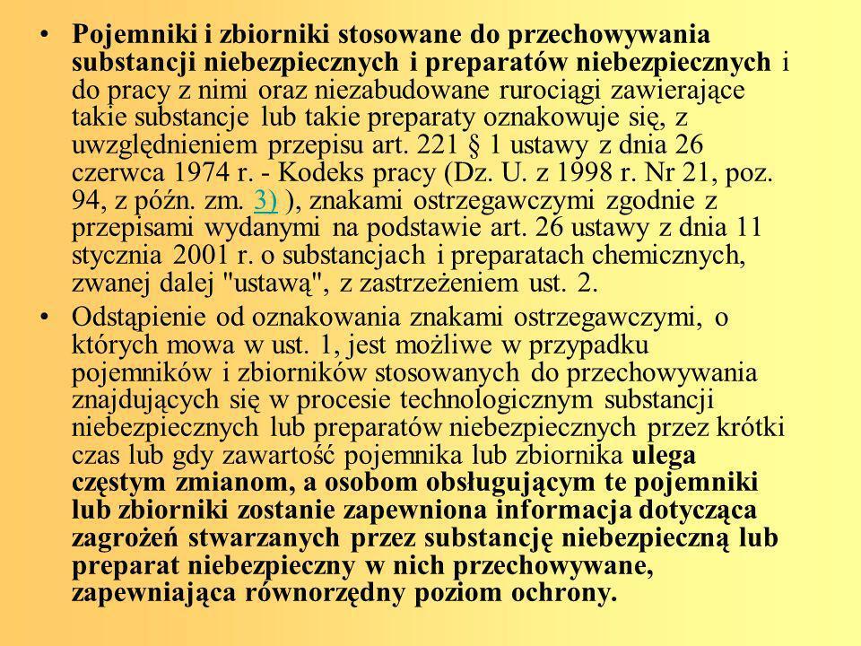 Pojemniki i zbiorniki stosowane do przechowywania substancji niebezpiecznych i preparatów niebezpiecznych i do pracy z nimi oraz niezabudowane rurociągi zawierające takie substancje lub takie preparaty oznakowuje się, z uwzględnieniem przepisu art. 221 § 1 ustawy z dnia 26 czerwca 1974 r. - Kodeks pracy (Dz. U. z 1998 r. Nr 21, poz. 94, z późn. zm. 3) ), znakami ostrzegawczymi zgodnie z przepisami wydanymi na podstawie art. 26 ustawy z dnia 11 stycznia 2001 r. o substancjach i preparatach chemicznych, zwanej dalej ustawą , z zastrzeżeniem ust. 2.