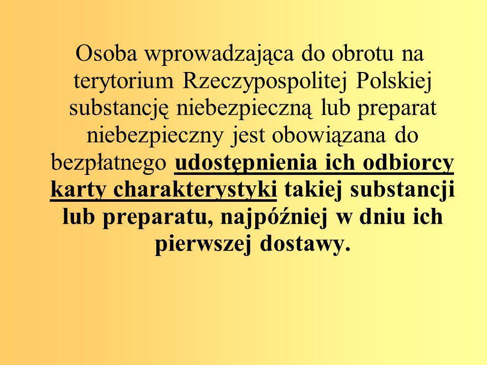Osoba wprowadzająca do obrotu na terytorium Rzeczypospolitej Polskiej substancję niebezpieczną lub preparat niebezpieczny jest obowiązana do bezpłatnego udostępnienia ich odbiorcy karty charakterystyki takiej substancji lub preparatu, najpóźniej w dniu ich pierwszej dostawy.