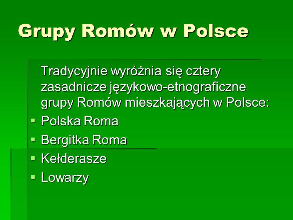 Grupy Romów w Polsce Tradycyjnie wyróżnia się cztery zasadnicze językowo-etnograficzne grupy Romów mieszkających w Polsce: