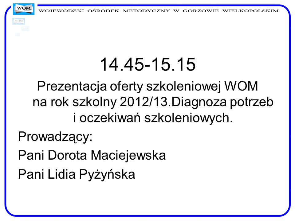14.45-15.15 Prezentacja oferty szkoleniowej WOM na rok szkolny 2012/13.Diagnoza potrzeb i oczekiwań szkoleniowych.