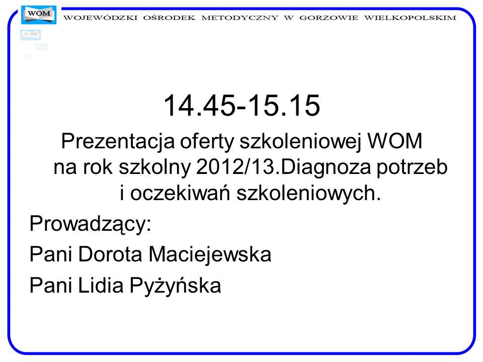 14.45-15.15Prezentacja oferty szkoleniowej WOM na rok szkolny 2012/13.Diagnoza potrzeb i oczekiwań szkoleniowych.