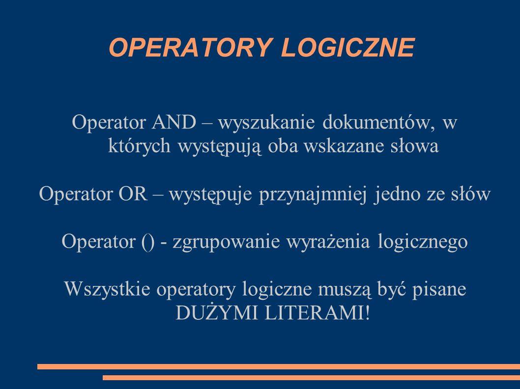 OPERATORY LOGICZNE Operator AND – wyszukanie dokumentów, w których występują oba wskazane słowa. Operator OR – występuje przynajmniej jedno ze słów.