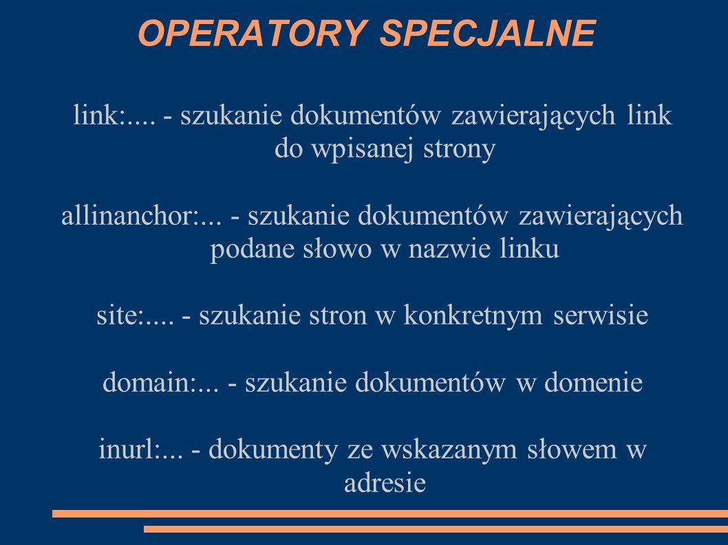 OPERATORY SPECJALNE link:.... - szukanie dokumentów zawierających link do wpisanej strony.