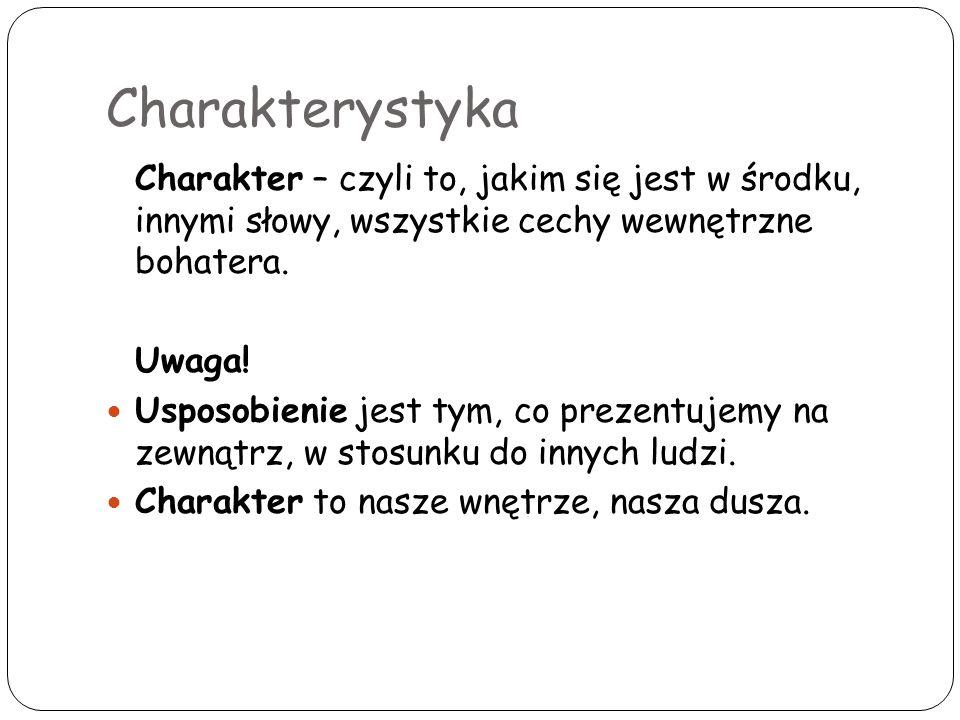 Charakterystyka Charakter – czyli to, jakim się jest w środku, innymi słowy, wszystkie cechy wewnętrzne bohatera.