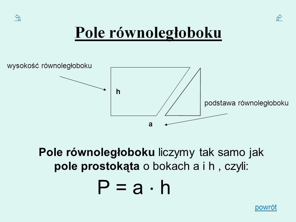  wysokość równoległoboku. h. podstawa równoległoboku. a. Pole równoległoboku liczymy tak samo jak pole prostokąta o bokach a i h , czyli:
