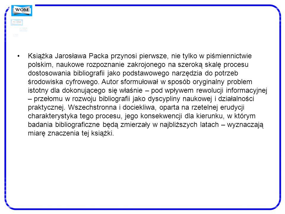 Książka Jarosława Packa przynosi pierwsze, nie tylko w piśmiennictwie polskim, naukowe rozpoznanie zakrojonego na szeroką skalę procesu dostosowania bibliografii jako podstawowego narzędzia do potrzeb środowiska cyfrowego.