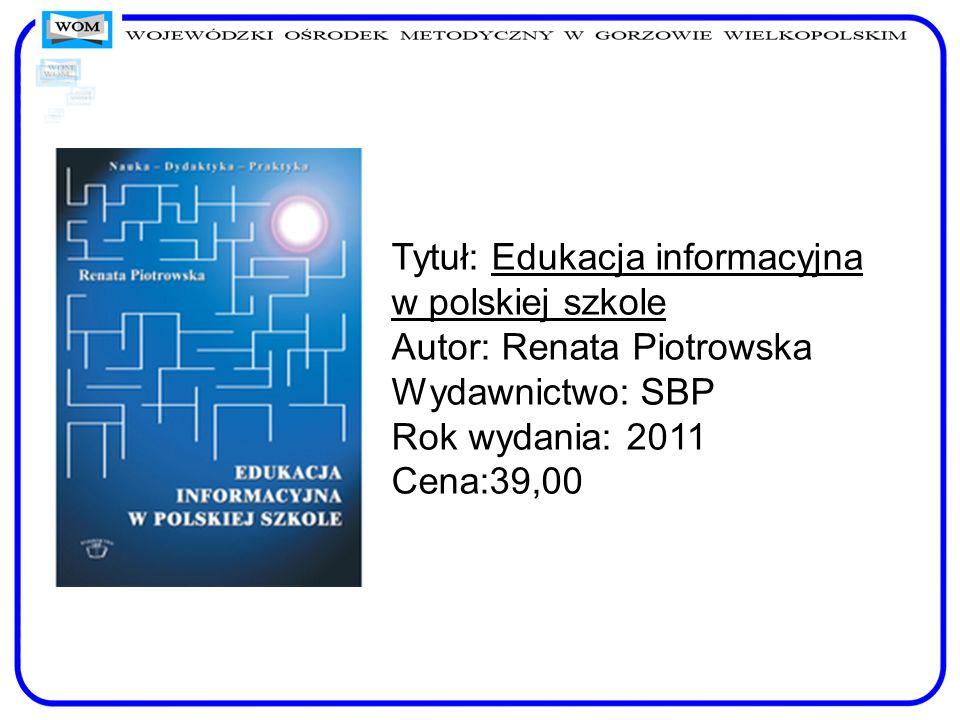 Tytuł: Edukacja informacyjna w polskiej szkole Autor: Renata Piotrowska Wydawnictwo: SBP Rok wydania: 2011 Cena:39,00