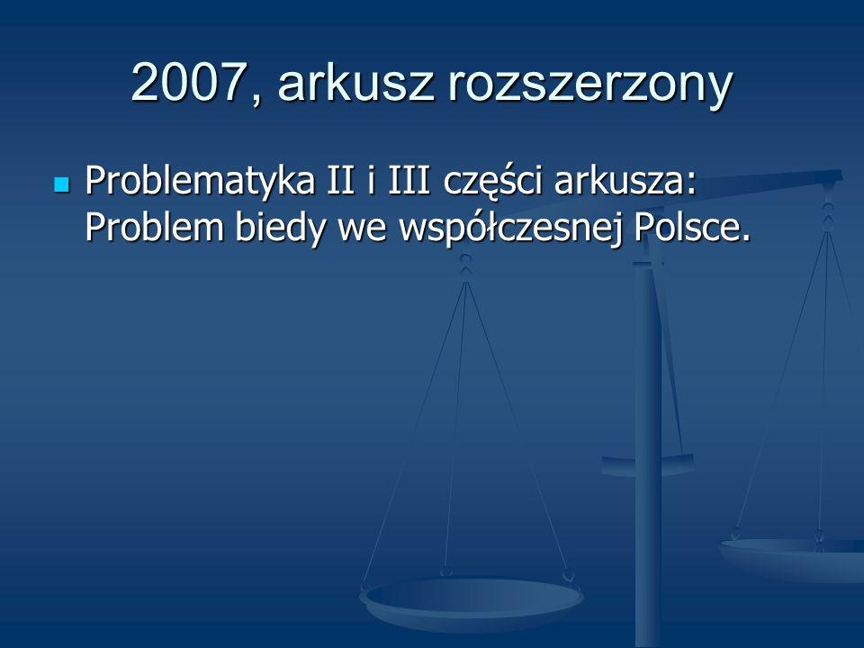 2007, arkusz rozszerzony Problematyka II i III części arkusza: Problem biedy we współczesnej Polsce.