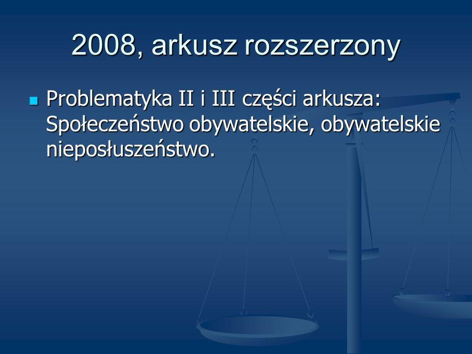 2008, arkusz rozszerzony Problematyka II i III części arkusza: Społeczeństwo obywatelskie, obywatelskie nieposłuszeństwo.