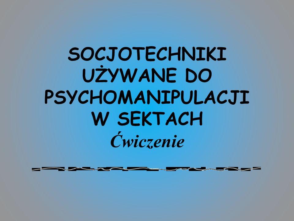 SOCJOTECHNIKI UŻYWANE DO PSYCHOMANIPULACJI W SEKTACH Ćwiczenie