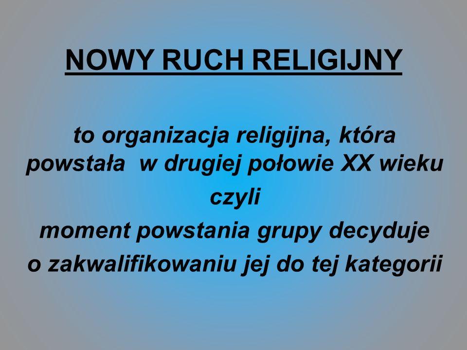 NOWY RUCH RELIGIJNY to organizacja religijna, która powstała w drugiej połowie XX wieku. czyli. moment powstania grupy decyduje.