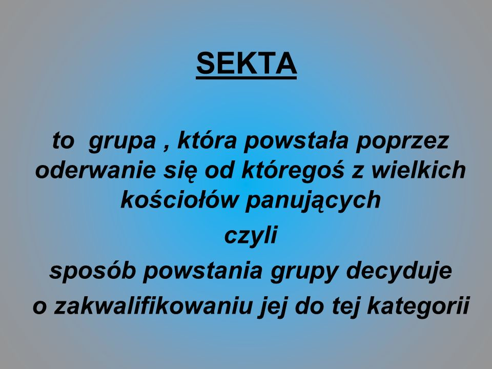 SEKTAto grupa , która powstała poprzez oderwanie się od któregoś z wielkich kościołów panujących. czyli.