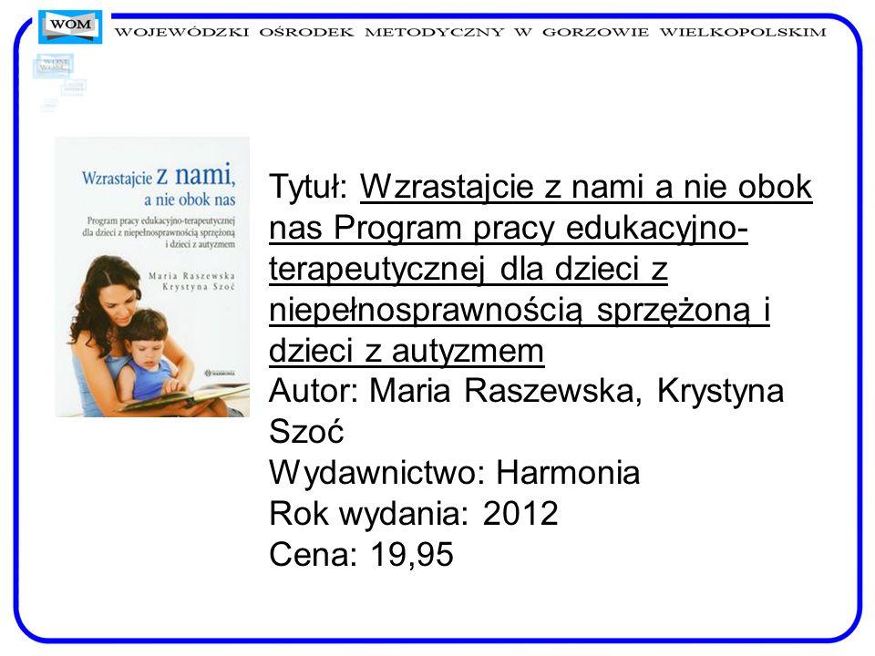 Tytuł: Wzrastajcie z nami a nie obok nas Program pracy edukacyjno-terapeutycznej dla dzieci z niepełnosprawnością sprzężoną i dzieci z autyzmem Autor: Maria Raszewska, Krystyna Szoć Wydawnictwo: Harmonia Rok wydania: 2012 Cena: 19,95