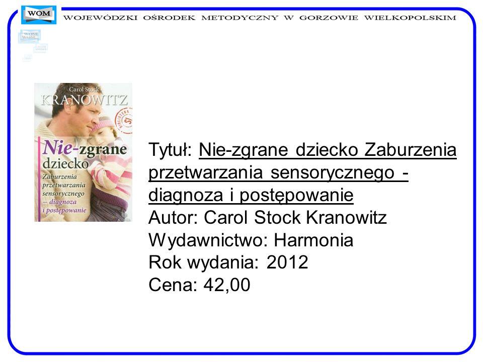 Tytuł: Nie-zgrane dziecko Zaburzenia przetwarzania sensorycznego - diagnoza i postępowanie Autor: Carol Stock Kranowitz Wydawnictwo: Harmonia Rok wydania: 2012 Cena: 42,00