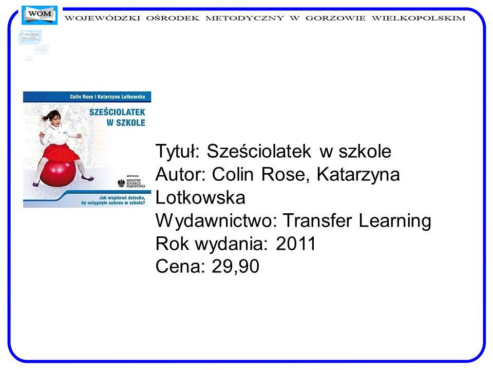 Tytuł: Sześciolatek w szkole Autor: Colin Rose, Katarzyna Lotkowska Wydawnictwo: Transfer Learning Rok wydania: 2011 Cena: 29,90