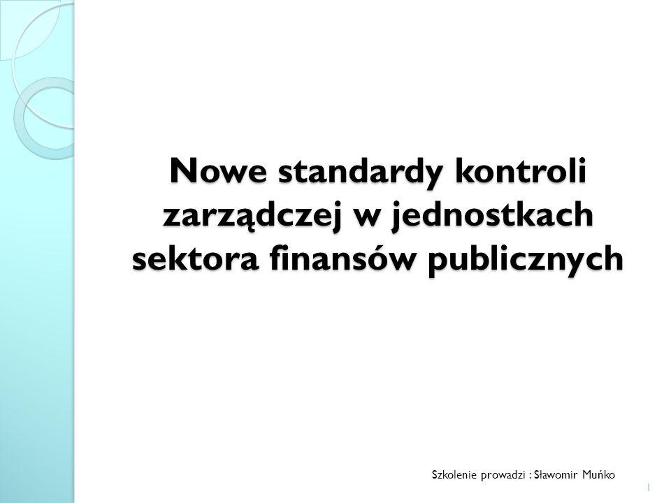 Nowe standardy kontroli zarządczej w jednostkach sektora finansów publicznych Szkolenie prowadzi : Sławomir Muńko