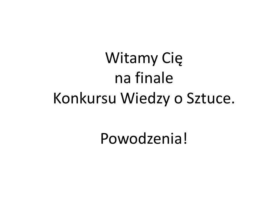 Witamy Cię na finale Konkursu Wiedzy o Sztuce. Powodzenia!