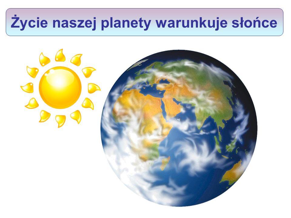 Życie naszej planety warunkuje słońce