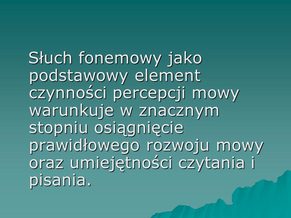 Słuch fonemowy jako podstawowy element czynności percepcji mowy warunkuje w znacznym stopniu osiągnięcie prawidłowego rozwoju mowy oraz umiejętności czytania i pisania.