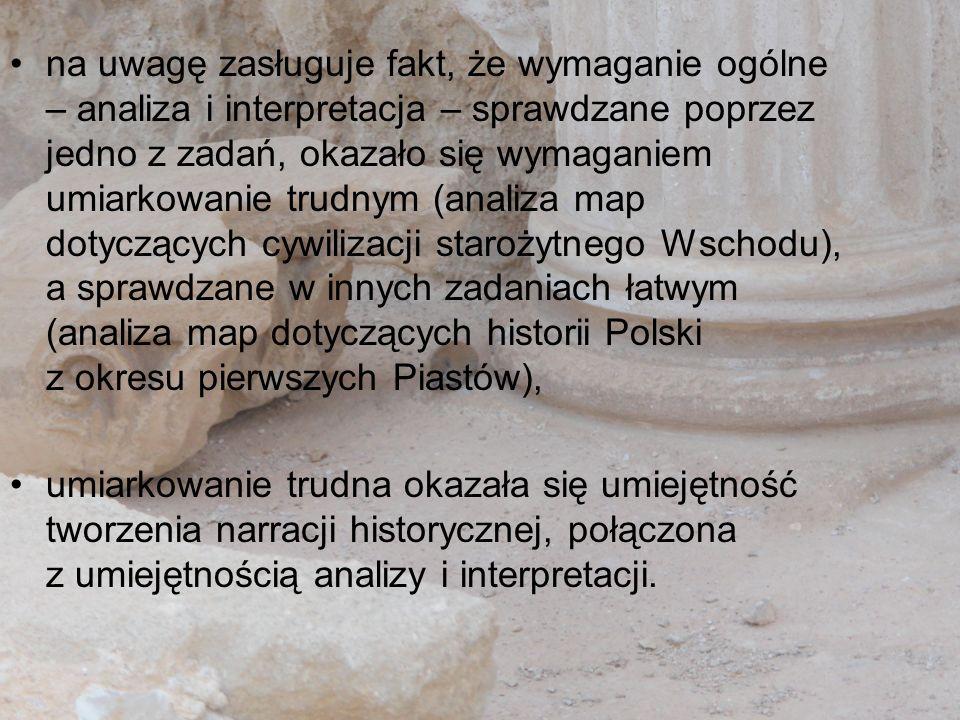 na uwagę zasługuje fakt, że wymaganie ogólne – analiza i interpretacja – sprawdzane poprzez jedno z zadań, okazało się wymaganiem umiarkowanie trudnym (analiza map dotyczących cywilizacji starożytnego Wschodu), a sprawdzane w innych zadaniach łatwym (analiza map dotyczących historii Polski z okresu pierwszych Piastów),