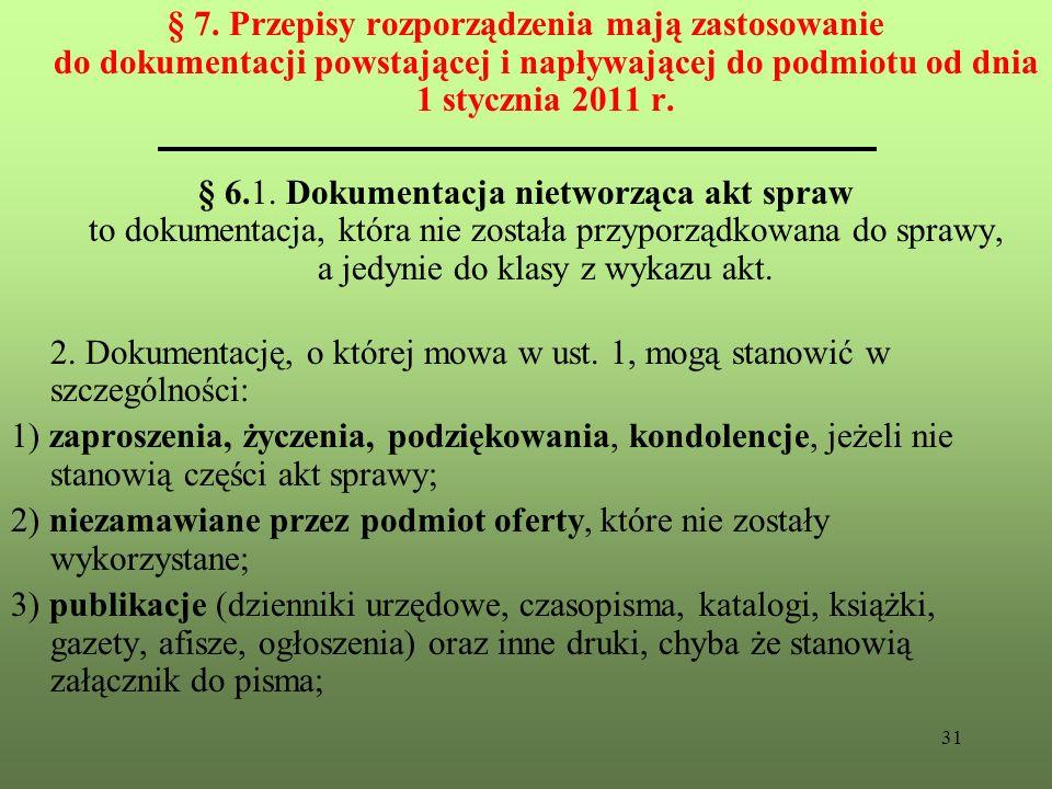 § 7. Przepisy rozporządzenia mają zastosowanie do dokumentacji powstającej i napływającej do podmiotu od dnia 1 stycznia 2011 r.