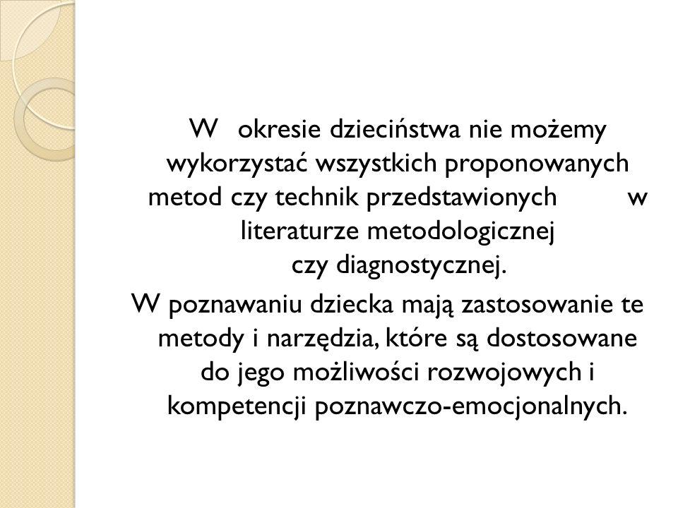 W okresie dzieciństwa nie możemy wykorzystać wszystkich proponowanych metod czy technik przedstawionych w literaturze metodologicznej czy diagnostycznej.