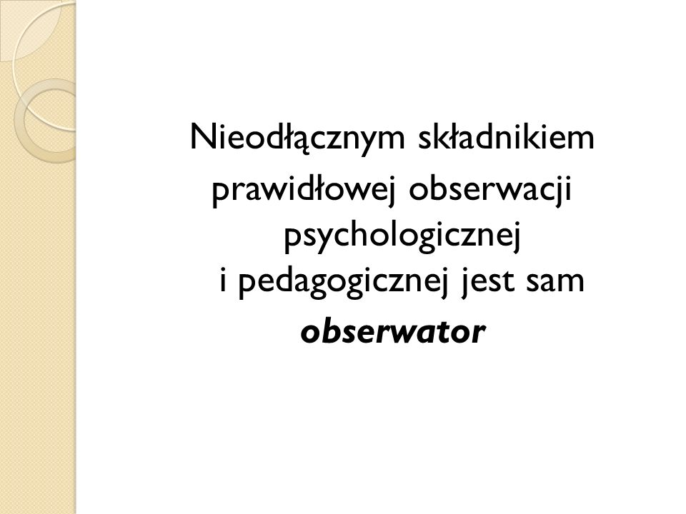 Nieodłącznym składnikiem prawidłowej obserwacji psychologicznej i pedagogicznej jest sam obserwator