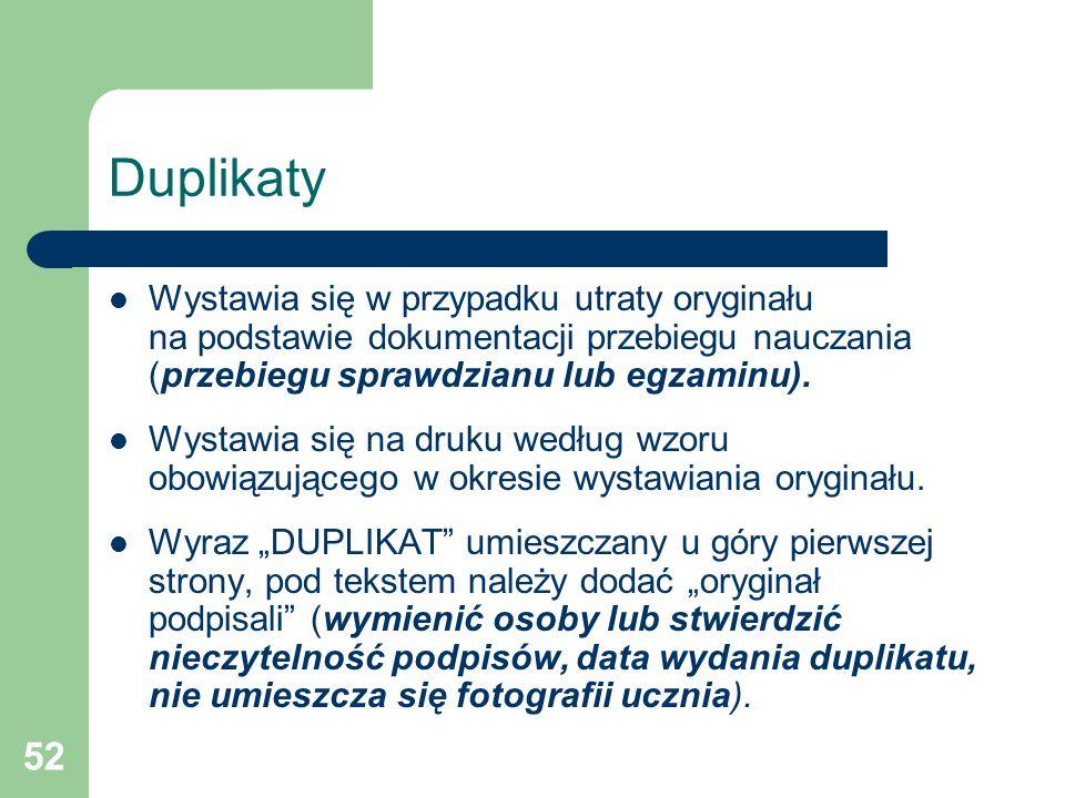 Duplikaty Wystawia się w przypadku utraty oryginału na podstawie dokumentacji przebiegu nauczania (przebiegu sprawdzianu lub egzaminu).