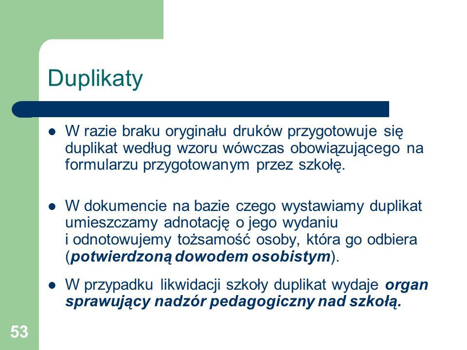 Duplikaty W razie braku oryginału druków przygotowuje się duplikat według wzoru wówczas obowiązującego na formularzu przygotowanym przez szkołę.