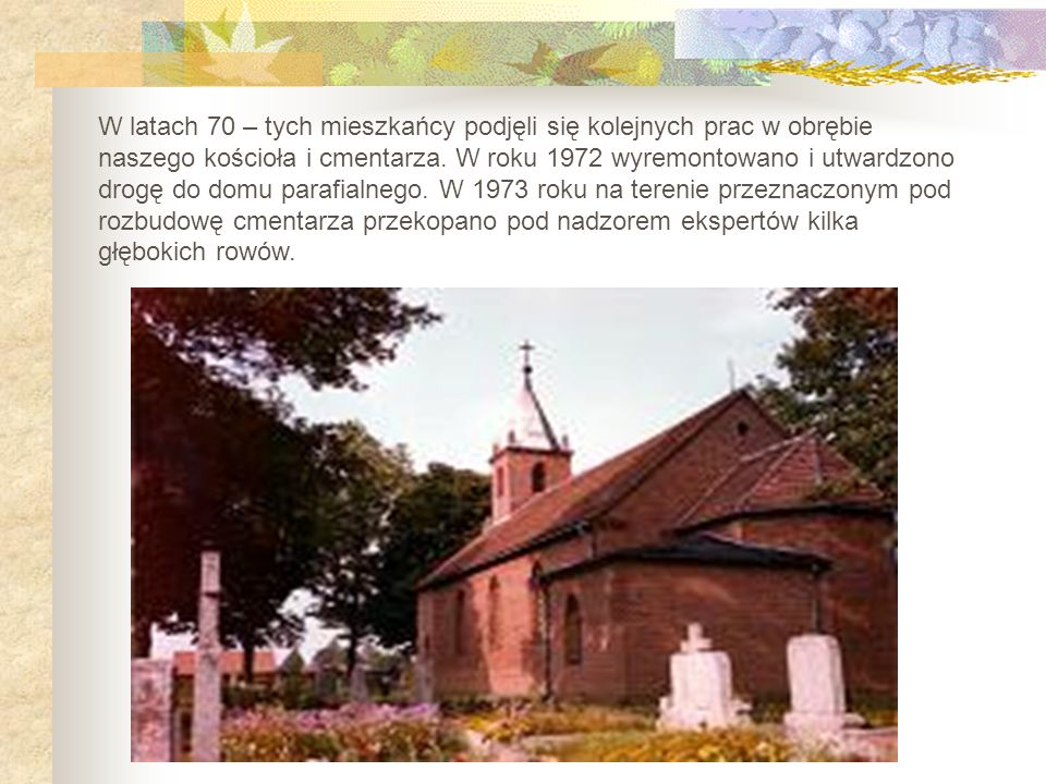 W latach 70 – tych mieszkańcy podjęli się kolejnych prac w obrębie naszego kościoła i cmentarza.