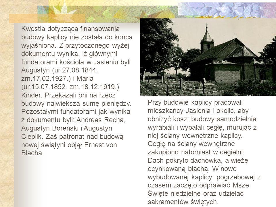 Kwestia dotycząca finansowania budowy kaplicy nie została do końca wyjaśniona. Z przytoczonego wyżej dokumentu wynika, iż głównymi fundatorami kościoła w Jasieniu byli Augustyn (ur.27.08.1844. zm.17.02.1927.) i Maria (ur.15.07.1852. zm.18.12.1919.) Kinder. Przekazali oni na rzecz budowy największą sumę pieniędzy. Pozostałymi fundatorami jak wynika z dokumentu byli: Andreas Recha, Augustyn Boreński i Augustyn Cieplik. Zaś patronat nad budową nowej świątyni objął Ernest von Blacha.