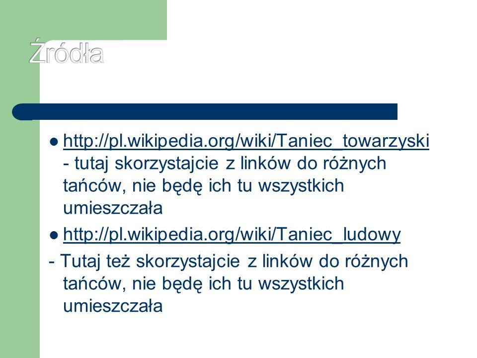 Źródłahttp://pl.wikipedia.org/wiki/Taniec_towarzyski - tutaj skorzystajcie z linków do różnych tańców, nie będę ich tu wszystkich umieszczała.