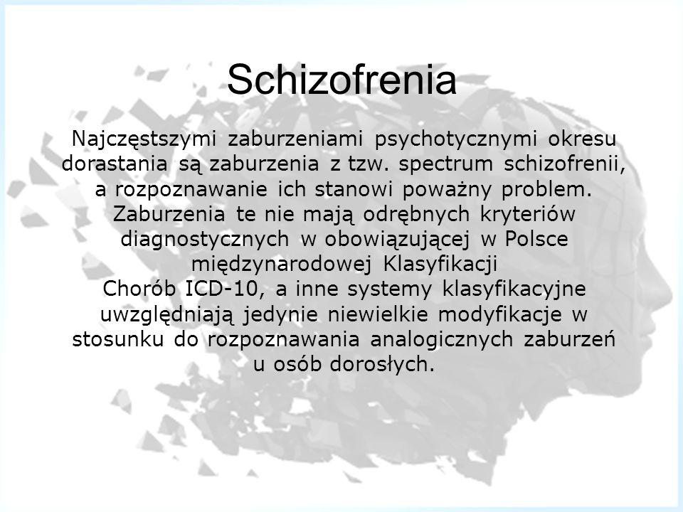 Schizofrenia Najczęstszymi zaburzeniami psychotycznymi okresu dorastania są zaburzenia z tzw. spectrum schizofrenii,