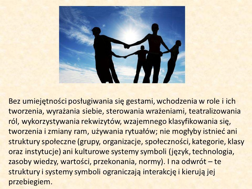 Bez umiejętności posługiwania się gestami, wchodzenia w role i ich tworzenia, wyrażania siebie, sterowania wrażeniami, teatralizowania ról, wykorzystywania rekwizytów, wzajemnego klasyfikowania się, tworzenia i zmiany ram, używania rytuałów; nie mogłyby istnieć ani struktury społeczne (grupy, organizacje, społeczności, kategorie, klasy oraz instytucje) ani kulturowe systemy symboli (język, technologia, zasoby wiedzy, wartości, przekonania, normy).