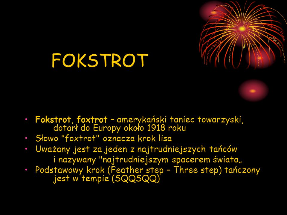FOKSTROT Fokstrot, foxtrot – amerykański taniec towarzyski, dotarł do Europy około 1918 roku. Słowo foxtrot oznacza krok lisa.