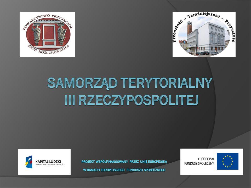 Samorząd Terytorialny III Rzeczypospolitej Projekt współfinansowany przez Unię Europejską w ramach Europejskiego Funduszu Społecznego