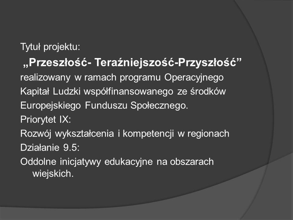 """Tytuł projektu: """"Przeszłość- Teraźniejszość-Przyszłość realizowany w ramach programu Operacyjnego Kapitał Ludzki współfinansowanego ze środków Europejskiego Funduszu Społecznego."""