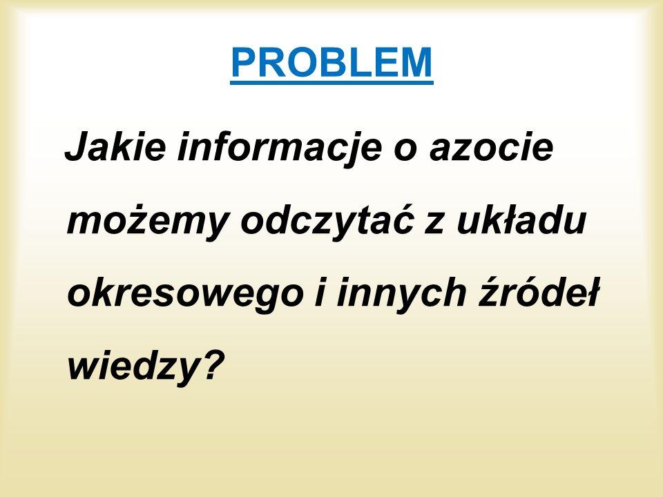 PROBLEM Jakie informacje o azocie możemy odczytać z układu okresowego i innych źródeł wiedzy