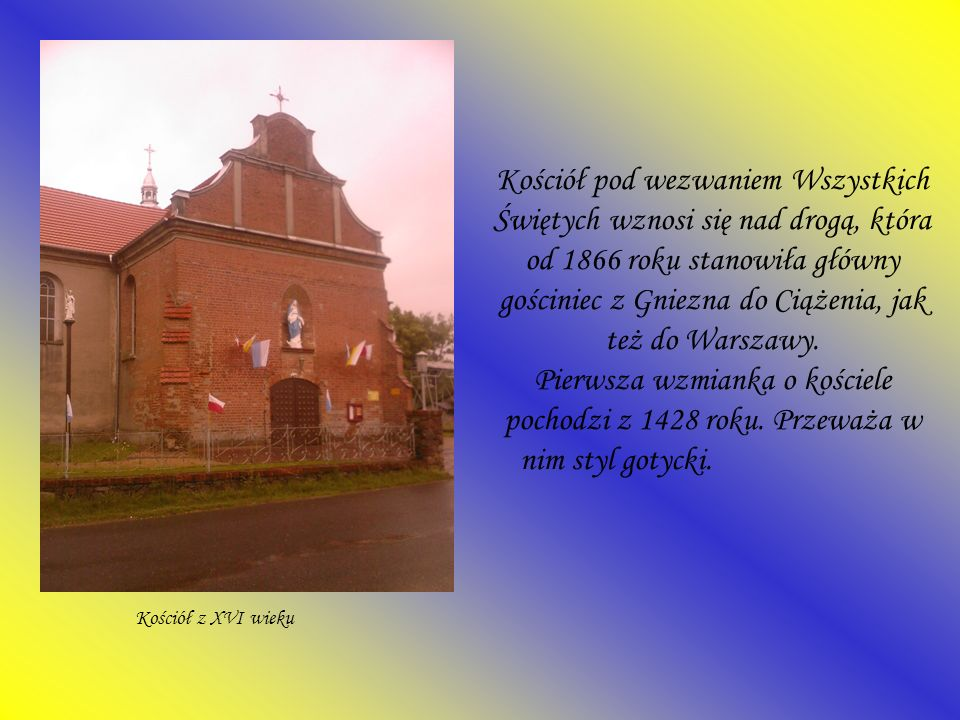 Kościół pod wezwaniem Wszystkich Świętych wznosi się nad drogą, która od 1866 roku stanowiła główny gościniec z Gniezna do Ciążenia, jak też do Warszawy. Pierwsza wzmianka o kościele pochodzi z 1428 roku. Przeważa w nim styl gotycki.