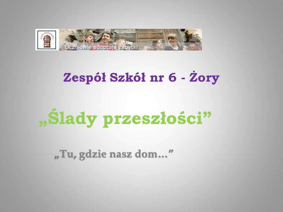 """""""Tu, gdzie nasz dom… Zespół Szkół nr 6 - Żory """"Ślady przeszłości"""