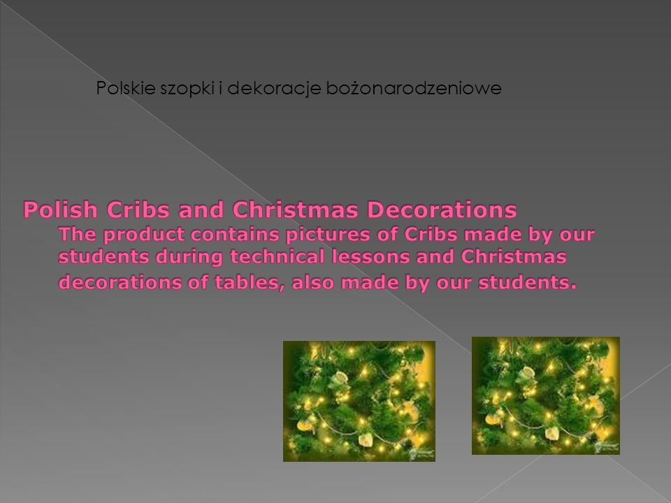 Polish Cribs and Christmas Decorations The product contains pictures of Cribs made by our students during technical lessons and Christmas decorations of tables, also made by our students.