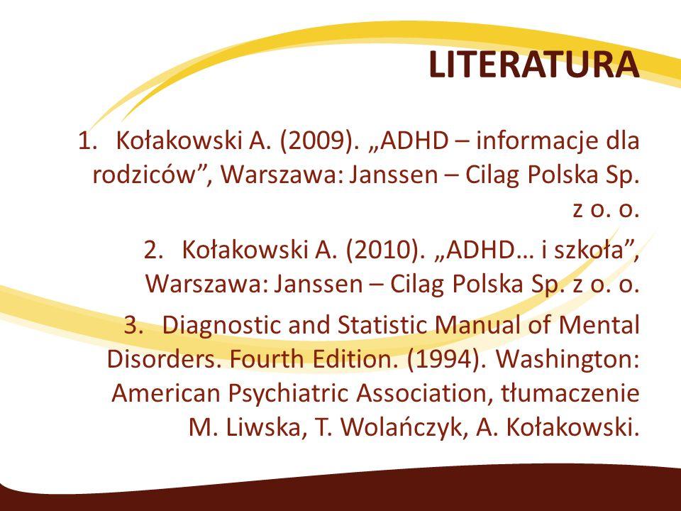 """LITERATURA Kołakowski A. (2009). """"ADHD – informacje dla rodziców , Warszawa: Janssen – Cilag Polska Sp. z o. o."""