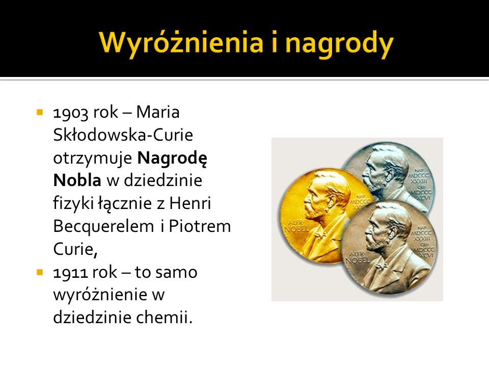 Wyróżnienia i nagrody 1903 rok – Maria Skłodowska-Curie otrzymuje Nagrodę Nobla w dziedzinie fizyki łącznie z Henri Becquerelem i Piotrem Curie,